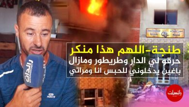 صورة طنجة – اللهم هذا منكر حرقو لي الدار وطريطور ومازال باغين يدخلوني للحبس انا ومراتي
