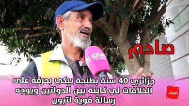 صورة صادم جزائري 40 سنة بطنجة يبكي بحرقة على الخلافات لي كاينة بين الدولتين ويوجه رسالة قوية لتبون